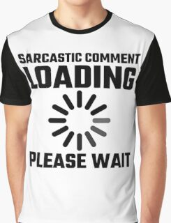 Sarcastic Comment Loading Please Wait Graphic T-Shirt