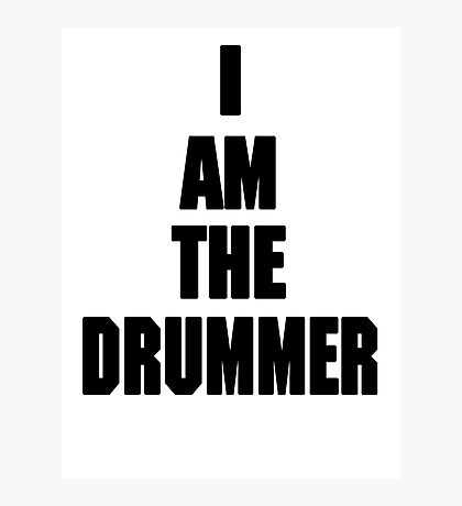 I AM THE DRUMMER (i prefer the drummer) Photographic Print