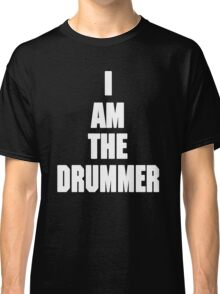 I AM THE DRUMMER (i prefer the drummer) Classic T-Shirt