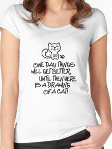 ONE DAY THINGS WILL GET BETTER, UNTIL THEN  HERE IS A DRAWING OF A CAT! Women's Fitted Scoop T-Shirt