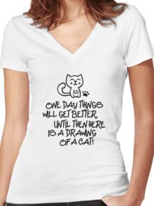 ONE DAY THINGS WILL GET BETTER, UNTIL THEN  HERE IS A DRAWING OF A CAT! Women's Fitted V-Neck T-Shirt