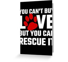 You Can Not Buy Love But You Can Rescue It Greeting Card