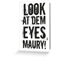 look at dem eyes, maury! II Greeting Card