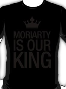 MORIARTY IS OUR KING (black type) T-Shirt