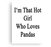 I'm That Hot Girl Who Loves Pandas Canvas Print