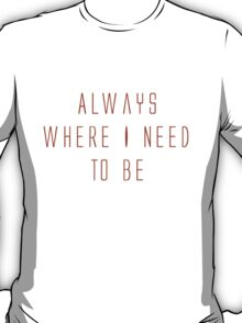 Always Where I Need To Be T-Shirt