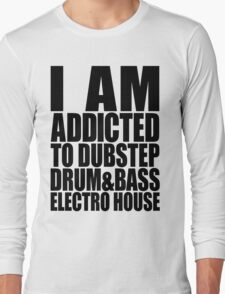 I AM ADDICTED TO DUBSTEP DRUM&BASS ELECTRO HOUSE Long Sleeve T-Shirt