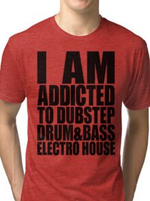 I AM ADDICTED TO DUBSTEP DRUM&BASS ELECTRO HOUSE Tri-blend T-Shirt
