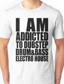 I AM ADDICTED TO DUBSTEP DRUM&BASS ELECTRO HOUSE Unisex T-Shirt