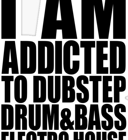 I AM ADDICTED TO DUBSTEP DRUM&BASS ELECTRO HOUSE Sticker
