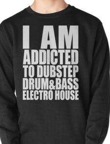I AM ADDICTED TO DUBSTEP DRUM&BASS ELECTRO HOUSE (WHITE) Pullover