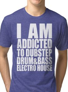 I AM ADDICTED TO DUBSTEP DRUM&BASS ELECTRO HOUSE (WHITE) Tri-blend T-Shirt