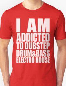 I AM ADDICTED TO DUBSTEP DRUM&BASS ELECTRO HOUSE (WHITE) Unisex T-Shirt