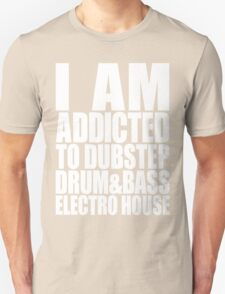 I AM ADDICTED TO DUBSTEP DRUM&BASS ELECTRO HOUSE (WHITE) Unisex T-Shirt