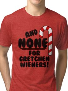 And NONE For Gretchen Wieners! - Mean Girls Christmas Tri-blend T-Shirt