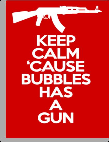 Keep Calm 'Cause Bubbles Has A Gun by whitmore55