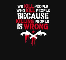 we kill people who kill people because killing people is wrong Unisex T-Shirt