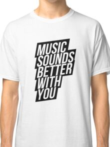 Music Sounds Better With You Classic T-Shirt