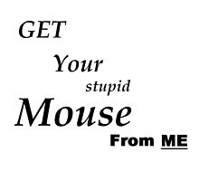 get your stupid mouse from me by Giedzilla
