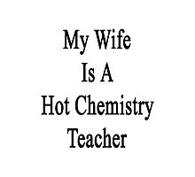 My Wife Is A Hot Chemistry Teacher Photographic Print