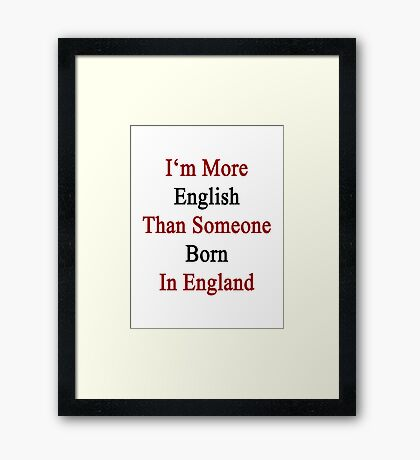 I'm More English Than Someone Born In England  Framed Print