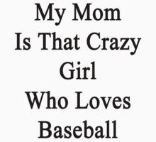 My Mom Is That Crazy Girl Who Loves Baseball  by supernova23