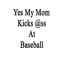 Yes My Mom Kicks Ass At Baseball Photographic Print