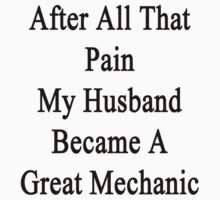 After All That Pain My Husband Became A Great Mechanic  by supernova23