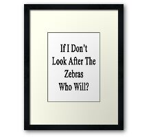 If I Don't Look After The Zebras Who Will? Framed Print
