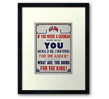 If you were a German aged 18 50 you would be fighting for the Kaiser! What are you doing for the King! Framed Print