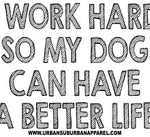 I WORK HARD SO MY DOG CAN HAVE A BETTER LIFE by urbansuburban