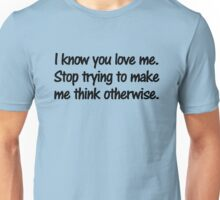 I know you love me. Stop trying to make me think otherwise. Unisex T-Shirt