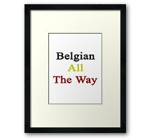 Belgian All The Way Framed Print