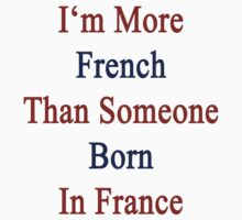 I'm More French Than Someone Born In France by supernova23