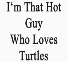 I'm That Hot Guy Who Loves Turtles by supernova23