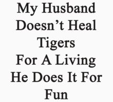 My Husband Doesn't Heal Tigers For A Living He Does It For Fun by supernova23
