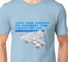 You are about to exceed the limits of my medication  Unisex T-Shirt