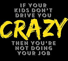 If Your Kids Don't Drive You Crazy Then You're Not Doing Your Job by fashionera