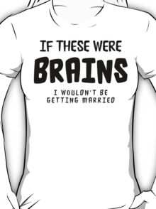 "Funny Bachelorette ""If These Were Brains I Wouldn't Be Getting Married"" T-Shirt"