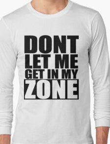 Don't Let Me Get In My Zone  Long Sleeve T-Shirt
