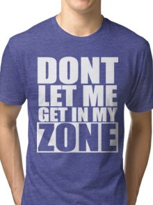 Don't Let Me Get In My Zone  Tri-blend T-Shirt