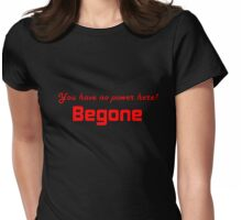 you have no power here - Begone Womens Fitted T-Shirt