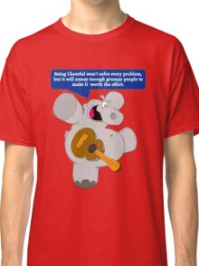 Being Cheerful Won't Solve Every Problem, But It Will Annoy Enough Grumpy People To Make It Worth The Effort Classic T-Shirt
