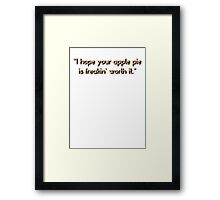 """I hope your apple pie is freakin' worth it.""  Framed Print"