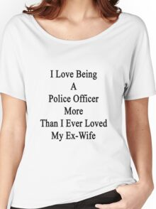 I Love Being A Police Officer More Than I Ever Loved My Ex Wife Women's Relaxed Fit T-Shirt