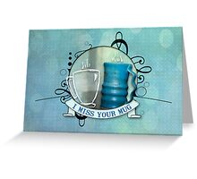 I miss your mug Greeting Card