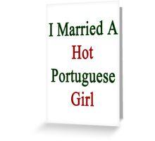 I Married A Hot Portuguese Girl  Greeting Card