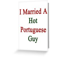 I Married A Hot Portuguese Guy Greeting Card