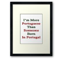 I'm More Portuguese Than Someone Born In Portugal  Framed Print