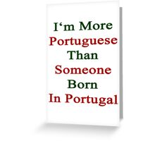 I'm More Portuguese Than Someone Born In Portugal  Greeting Card